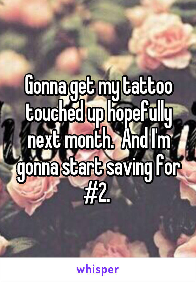 Gonna get my tattoo touched up hopefully next month.  And I'm gonna start saving for #2.