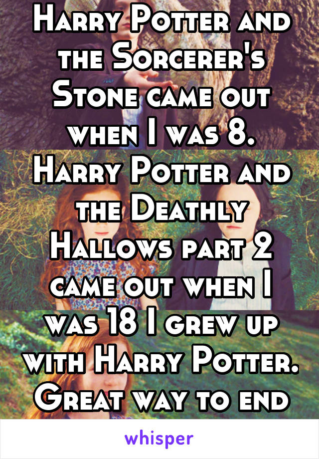 Harry Potter and the Sorcerer's Stone came out when I was 8. Harry Potter and the Deathly Hallows part 2 came out when I was 18 I grew up with Harry Potter. Great way to end my childhood.