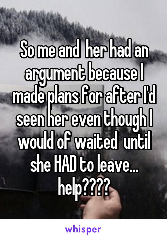 So me and  her had an argument because I made plans for after I'd seen her even though I would of waited  until she HAD to leave... help????
