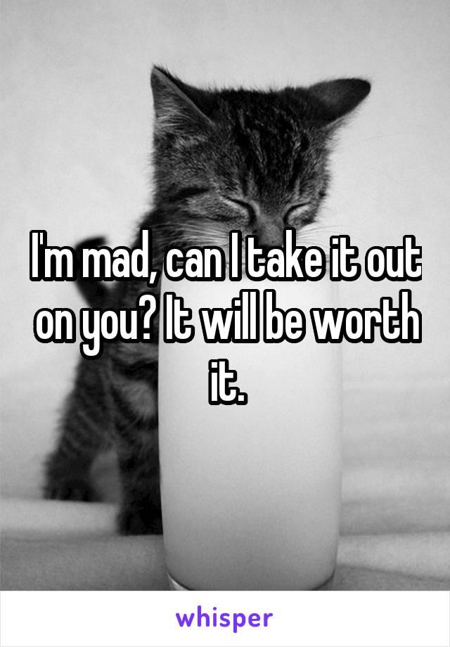 I'm mad, can I take it out on you? It will be worth it.