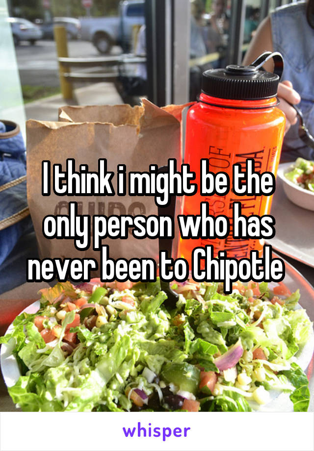 I think i might be the only person who has never been to Chipotle