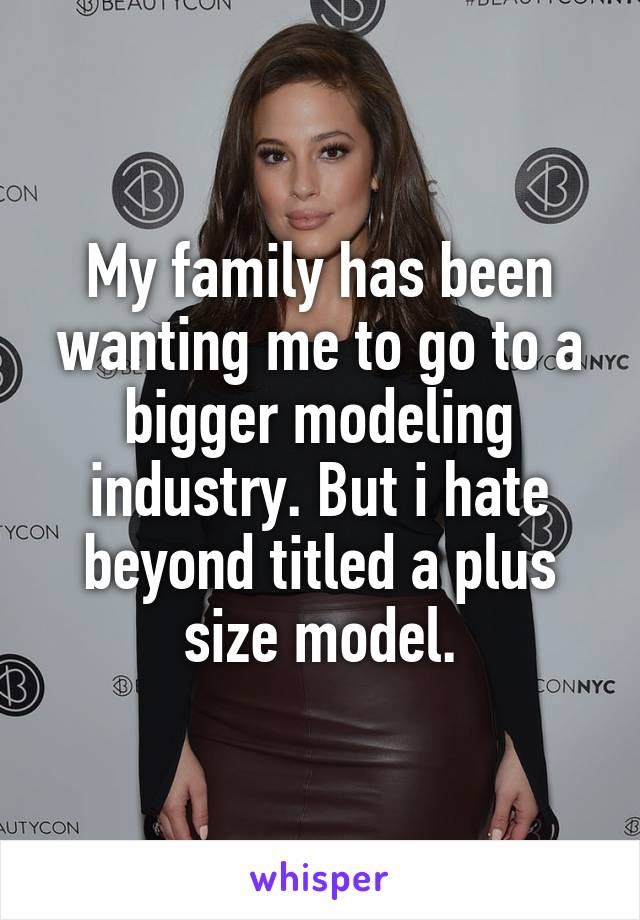 My family has been wanting me to go to a bigger modeling industry. But i hate beyond titled a plus size model.