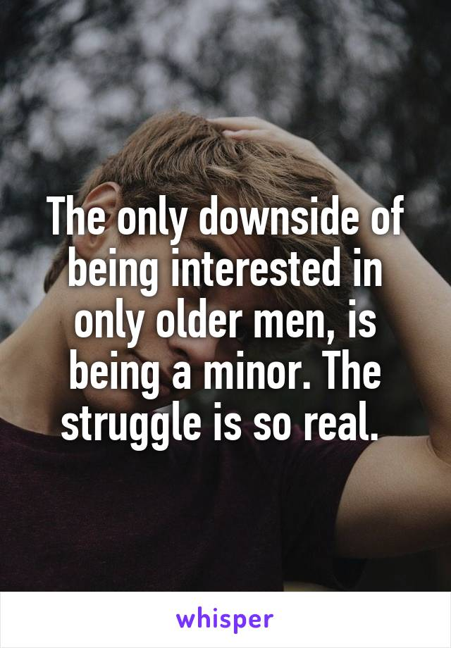 The only downside of being interested in only older men, is being a minor. The struggle is so real.