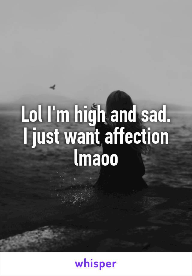 Lol I'm high and sad. I just want affection lmaoo