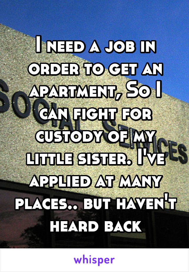 I need a job in order to get an apartment, So I can fight for custody of my little sister. I've applied at many places.. but haven't heard back