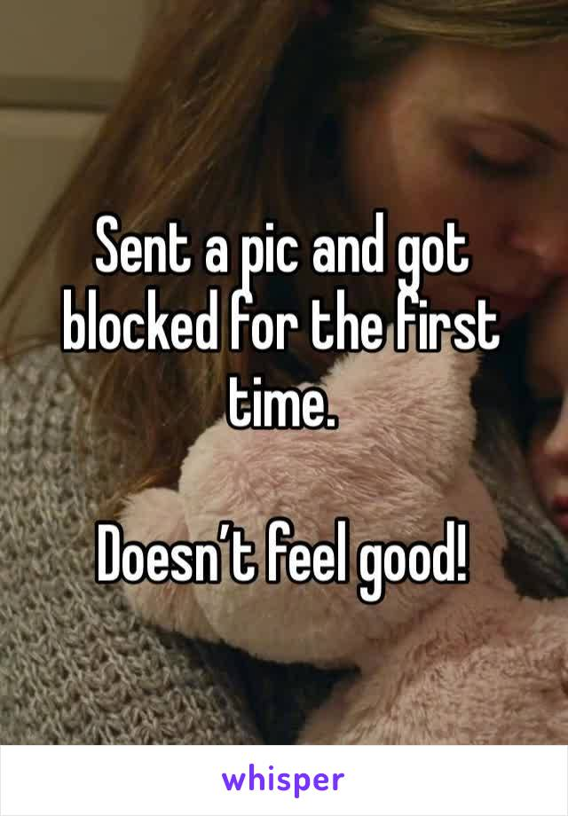 Sent a pic and got blocked for the first time.   Doesn't feel good!