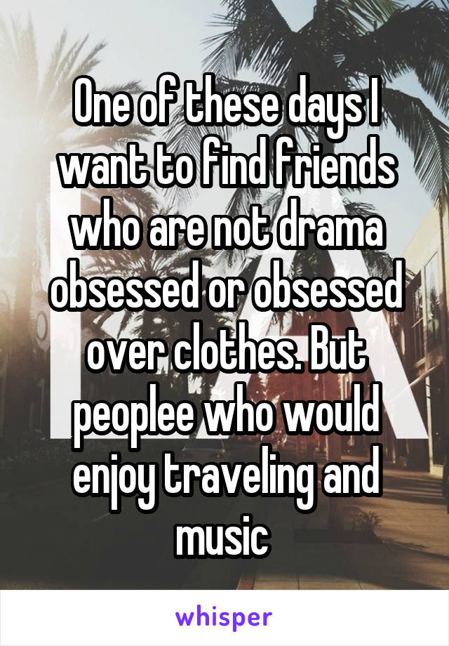 One of these days I want to find friends who are not drama obsessed or obsessed over clothes. But peoplee who would enjoy traveling and music