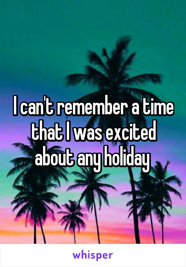 I can't remember a time that I was excited about any holiday