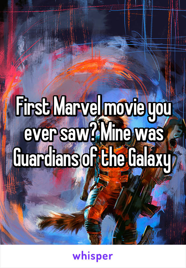 First Marvel movie you ever saw? Mine was Guardians of the Galaxy