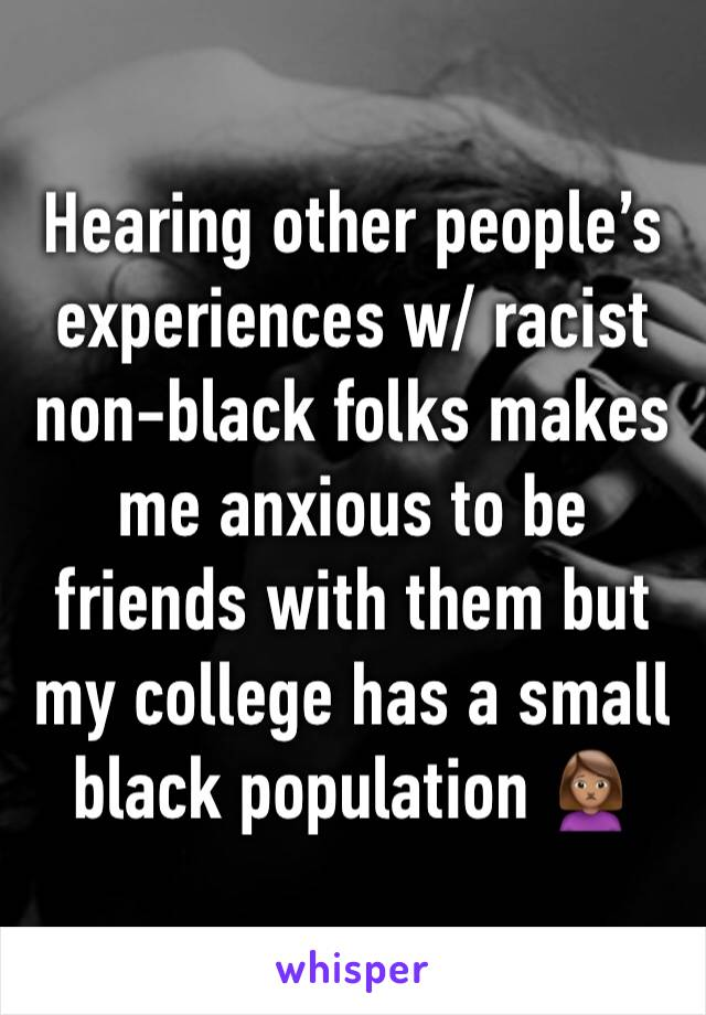 Hearing other people's experiences w/ racist non-black folks makes me anxious to be friends with them but my college has a small black population 🙍🏽‍♀️