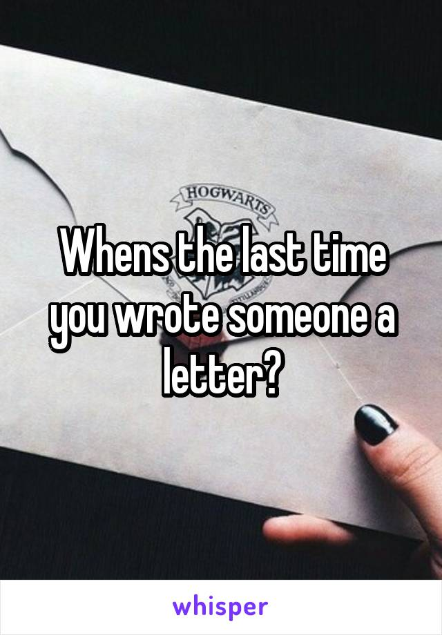 Whens the last time you wrote someone a letter?