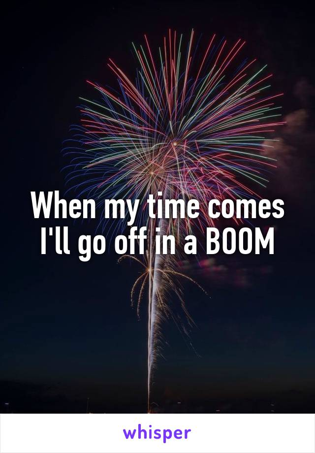 When my time comes I'll go off in a BOOM
