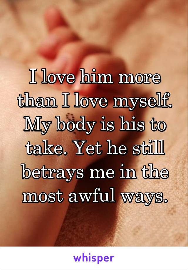 I love him more than I love myself. My body is his to take. Yet he still betrays me in the most awful ways.