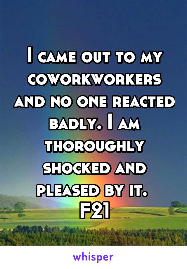 I came out to my coworkworkers and no one reacted badly. I am thoroughly shocked and pleased by it.  F21