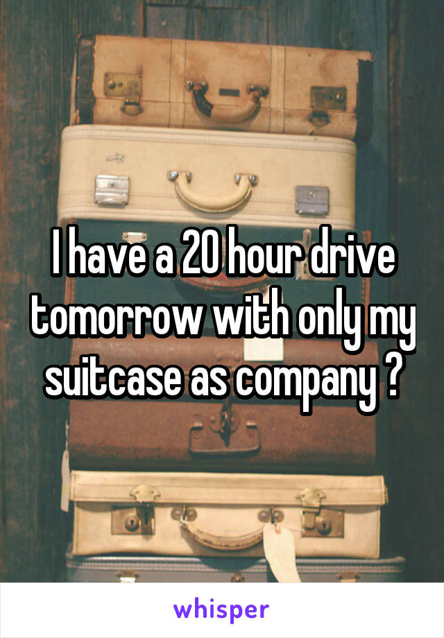 I have a 20 hour drive tomorrow with only my suitcase as company 😅