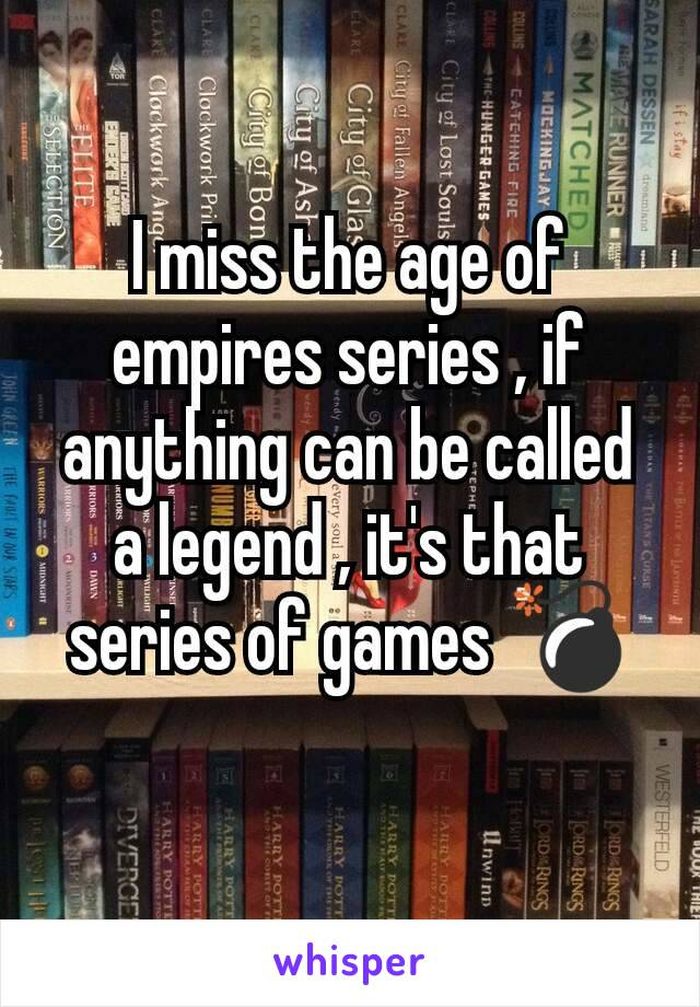 I miss the age of empires series , if anything can be called a legend , it's that series of games 💣