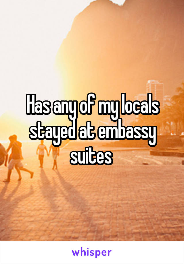 Has any of my locals stayed at embassy suites