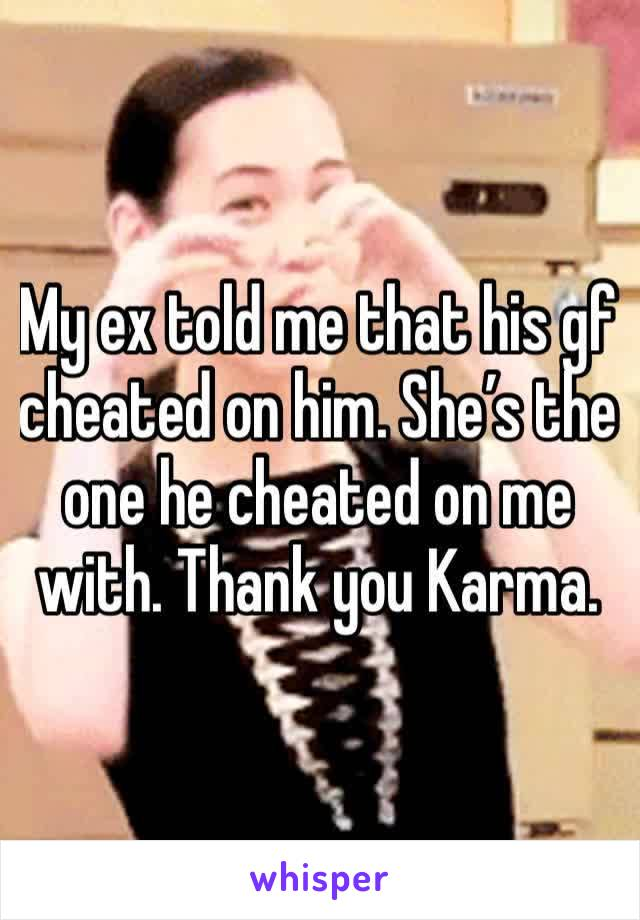 My ex told me that his gf cheated on him. She's the one he cheated on me with. Thank you Karma.