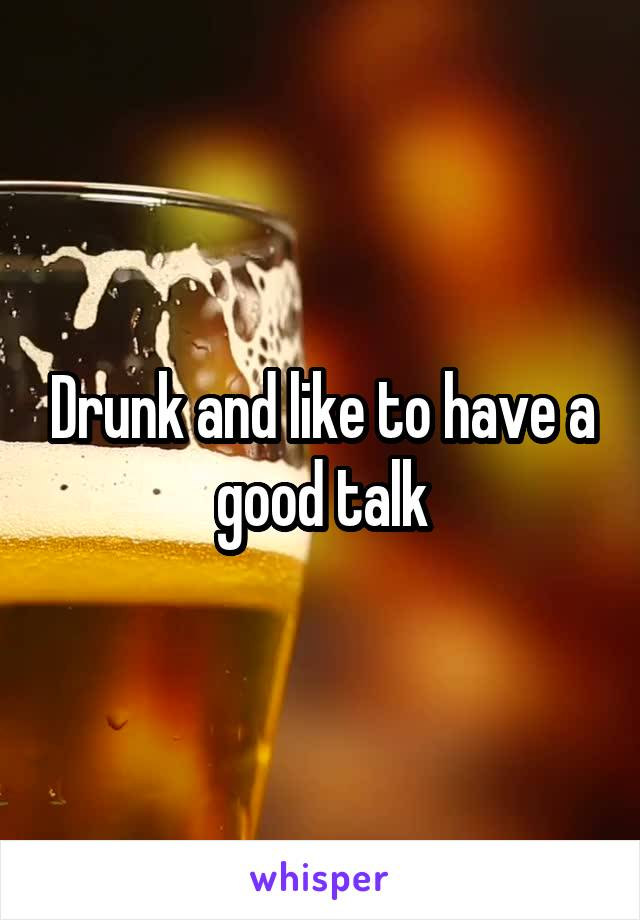 Drunk and like to have a good talk