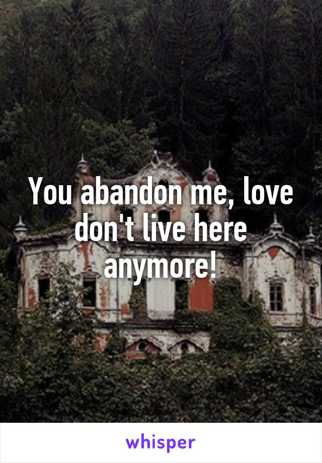 You abandon me, love don't live here anymore!
