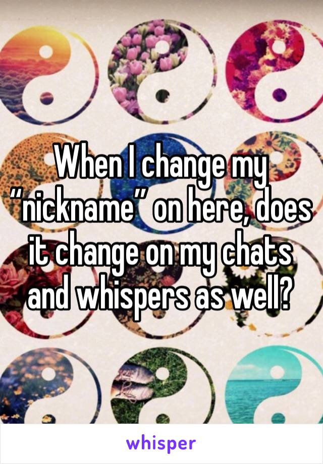 """When I change my """"nickname"""" on here, does it change on my chats and whispers as well?"""
