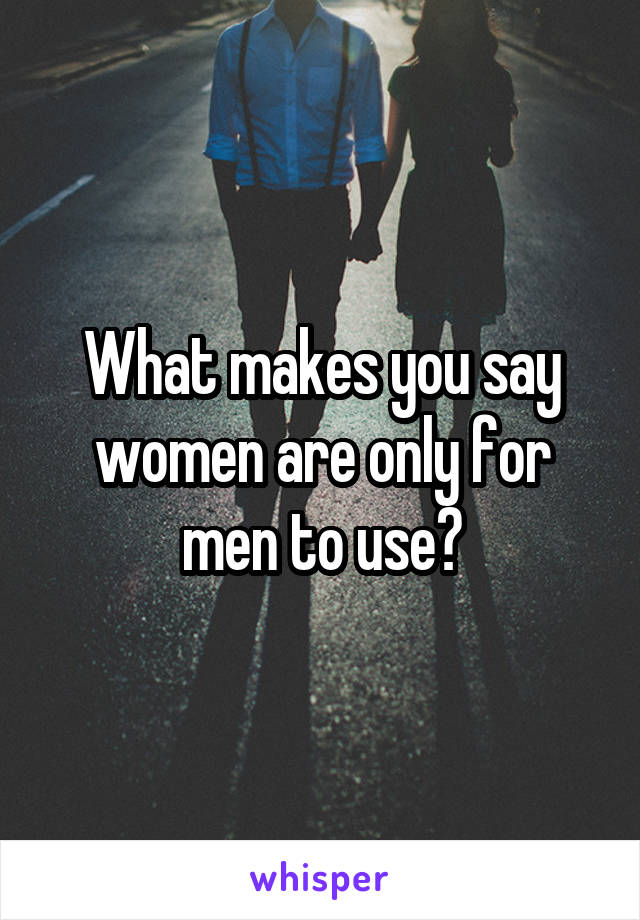 What makes you say women are only for men to use?