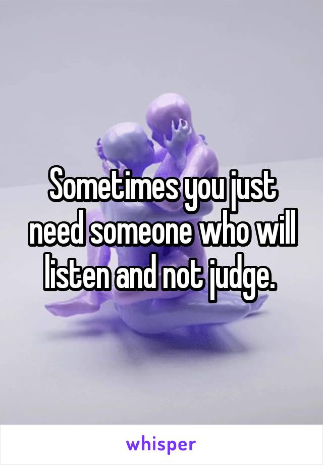 Sometimes you just need someone who will listen and not judge.