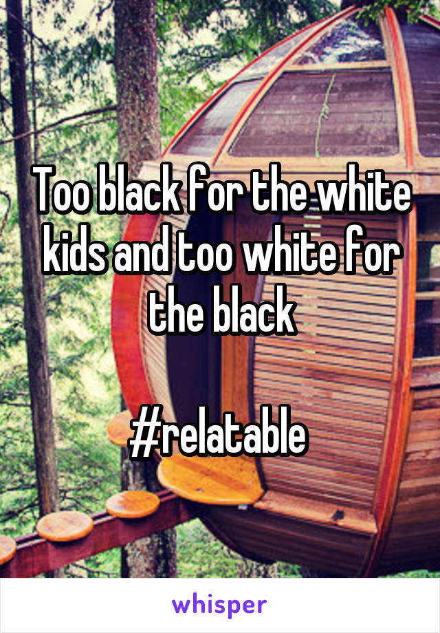 Too black for the white kids and too white for the black  #relatable