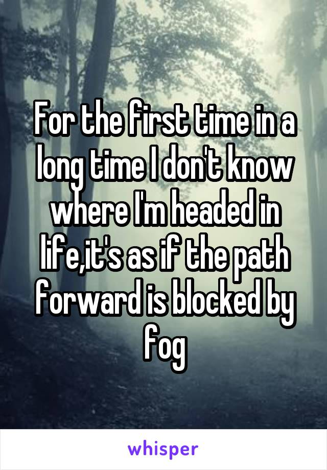 For the first time in a long time I don't know where I'm headed in life,it's as if the path forward is blocked by fog