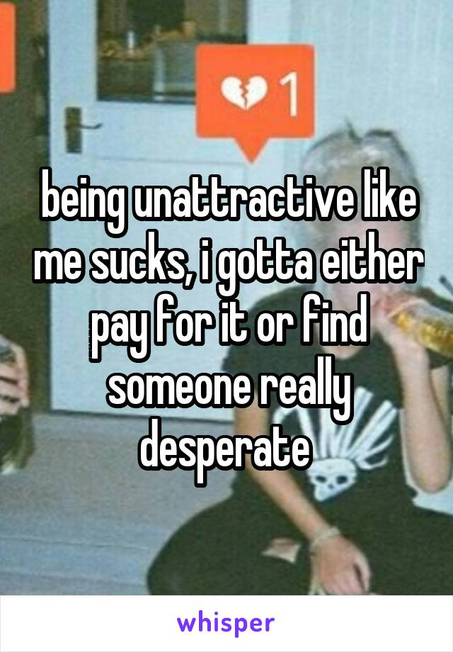 being unattractive like me sucks, i gotta either pay for it or find someone really desperate