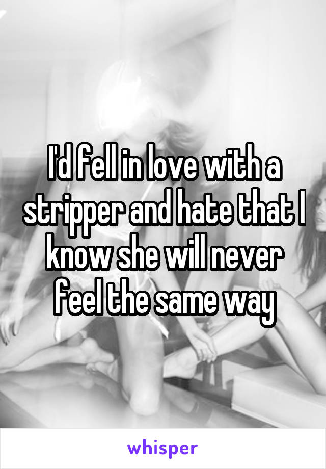 I'd fell in love with a stripper and hate that I know she will never feel the same way