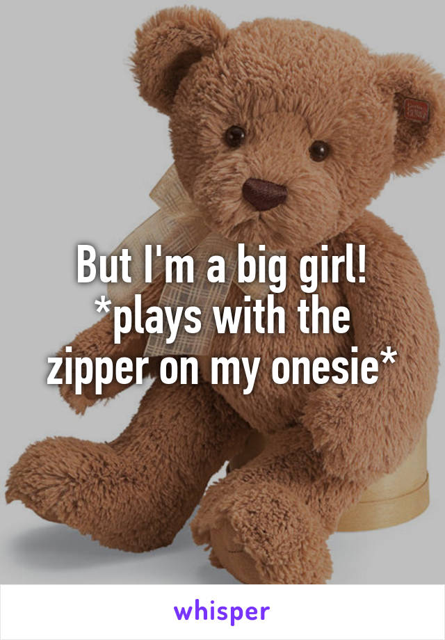 But I'm a big girl! *plays with the zipper on my onesie*