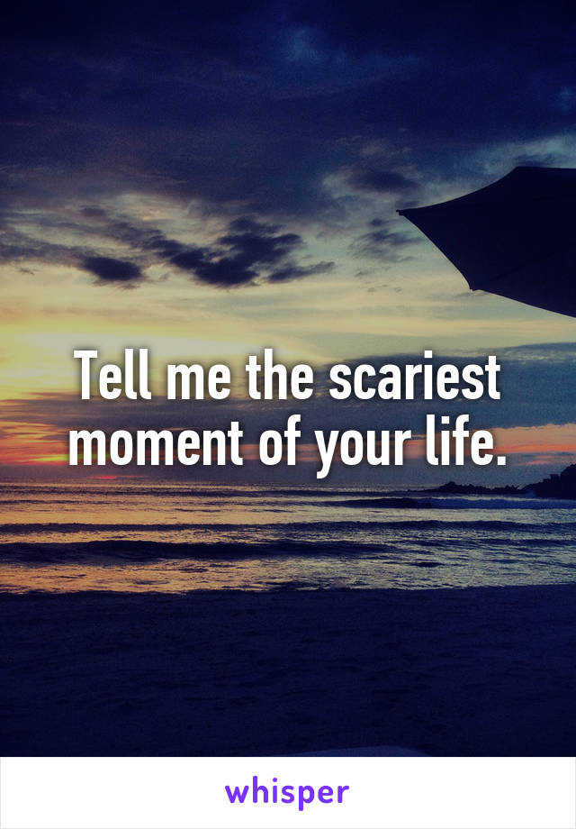 Tell me the scariest moment of your life.