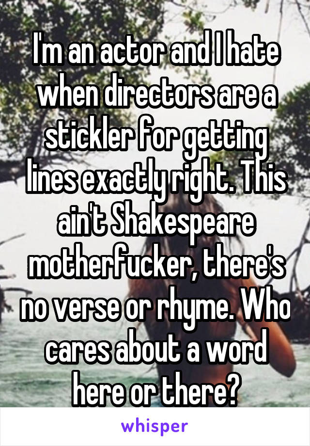 I'm an actor and I hate when directors are a stickler for getting lines exactly right. This ain't Shakespeare motherfucker, there's no verse or rhyme. Who cares about a word here or there?