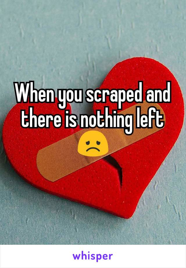When you scraped and there is nothing left😞