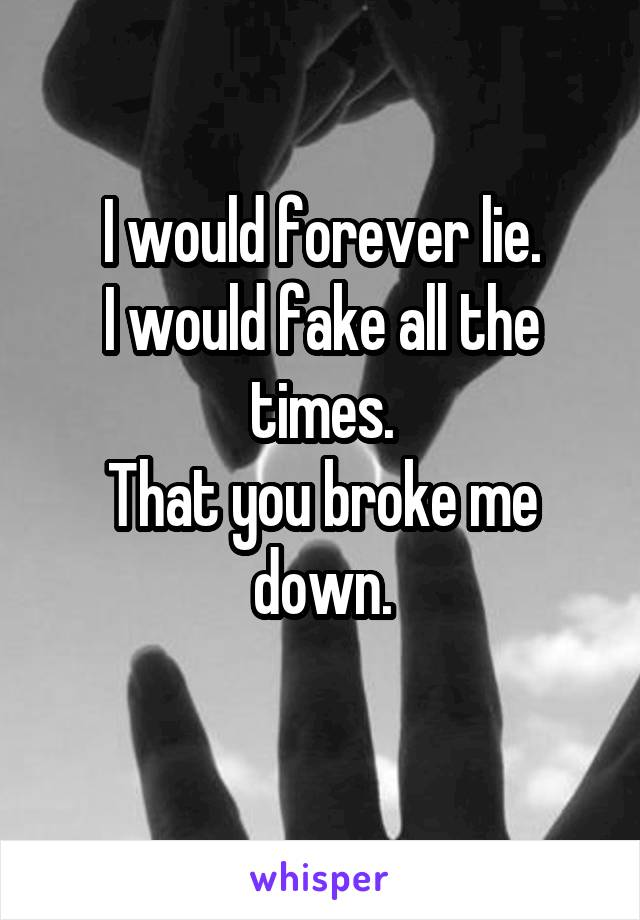 I would forever lie. I would fake all the times. That you broke me down.