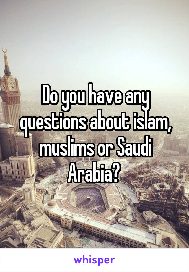 Do you have any questions about islam, muslims or Saudi Arabia?