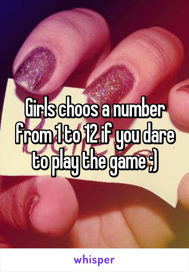 Girls choos a number from 1 to 12 if you dare to play the game ;)