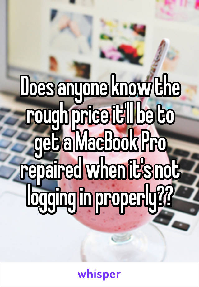 Does anyone know the rough price it'll be to get a MacBook Pro repaired when it's not logging in properly??