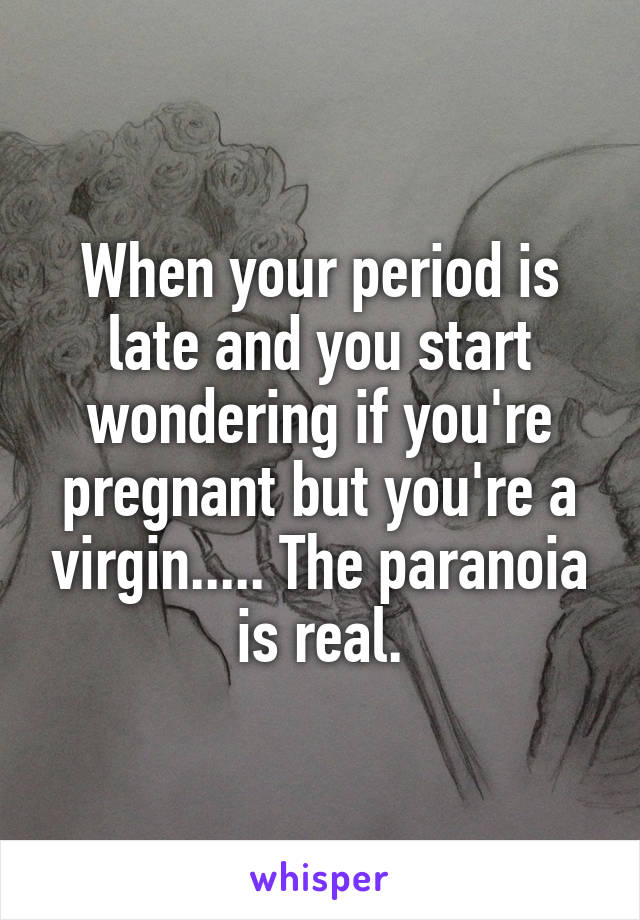 When your period is late and you start wondering if you're pregnant but you're a virgin..... The paranoia is real.