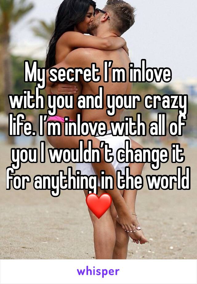 My secret I'm inlove with you and your crazy life. I'm inlove with all of you I wouldn't change it for anything in the world ❤️