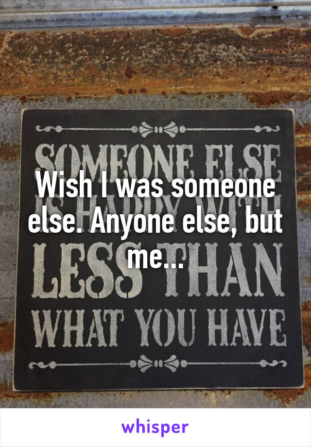Wish I was someone else. Anyone else, but me...