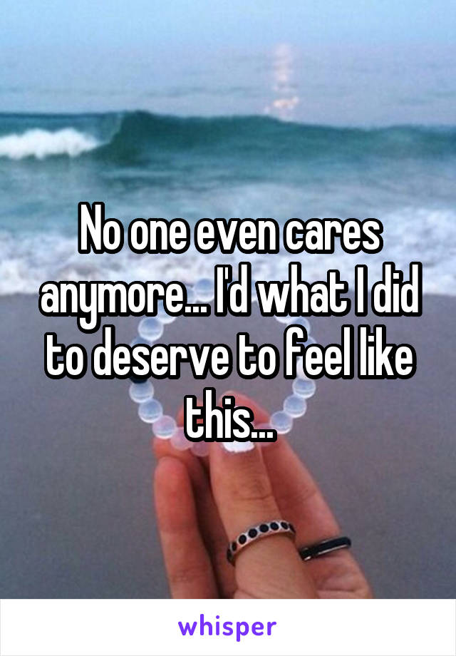 No one even cares anymore... I'd what I did to deserve to feel like this...