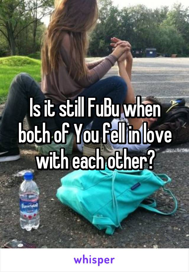 Is it still FuBu when both of You fell in love with each other?