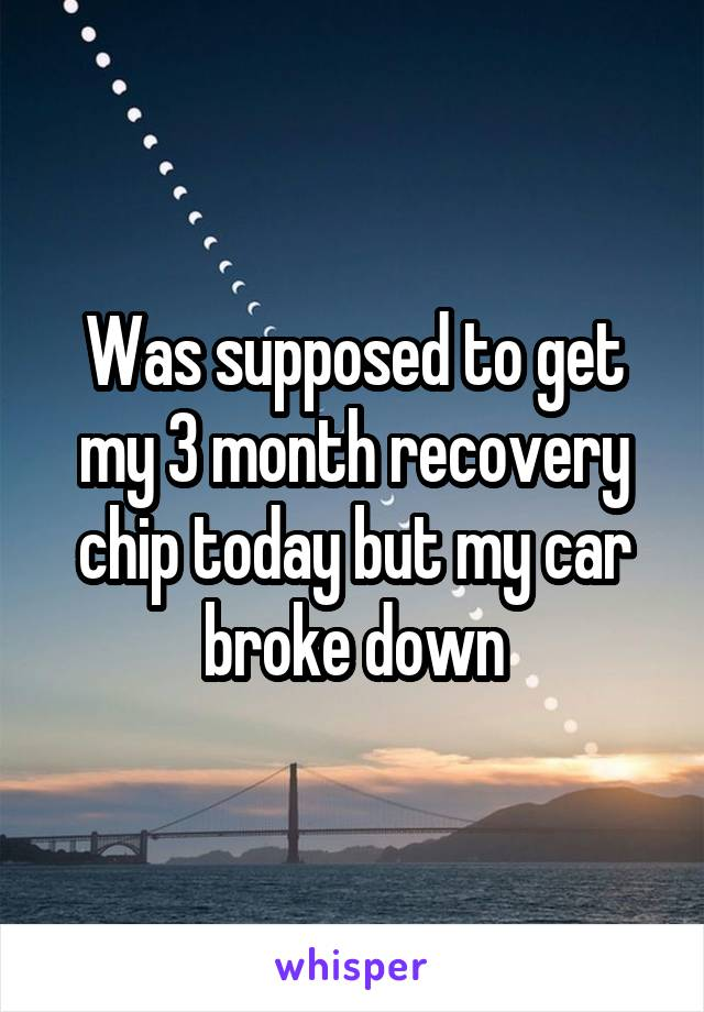 Was supposed to get my 3 month recovery chip today but my car broke down