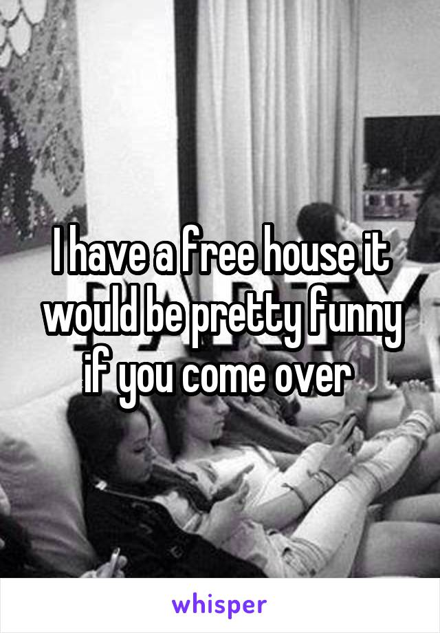 I have a free house it would be pretty funny if you come over