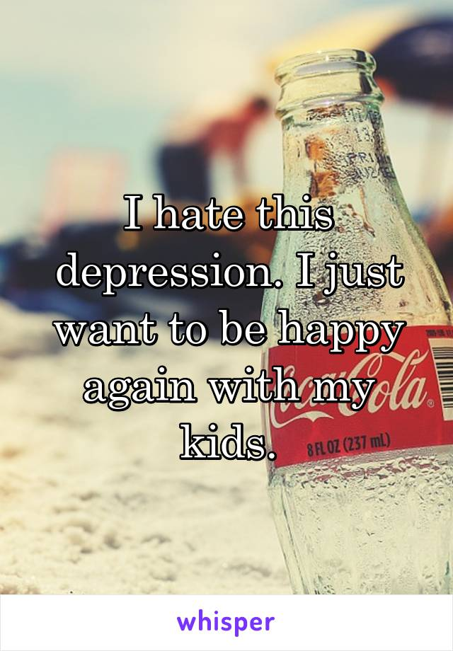 I hate this depression. I just want to be happy again with my kids.