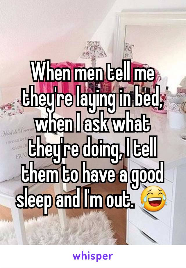 When men tell me they're laying in bed, when I ask what they're doing, I tell them to have a good sleep and I'm out. 😂