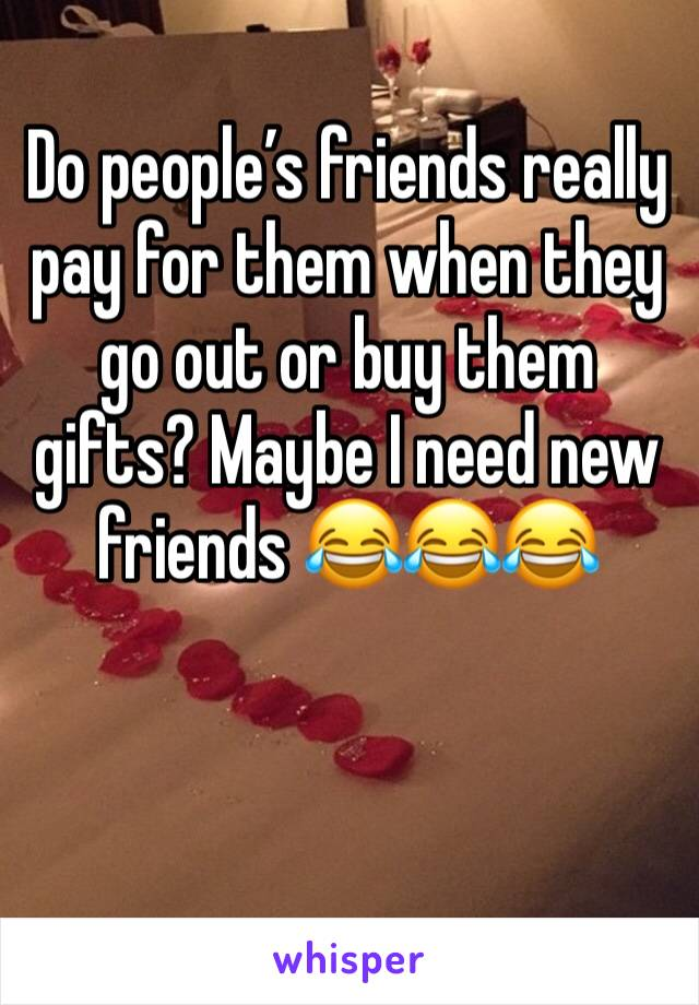 Do people's friends really pay for them when they go out or buy them gifts? Maybe I need new friends 😂😂😂
