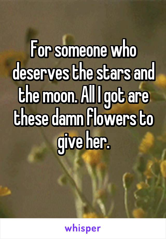 For someone who deserves the stars and the moon. All I got are these damn flowers to give her.